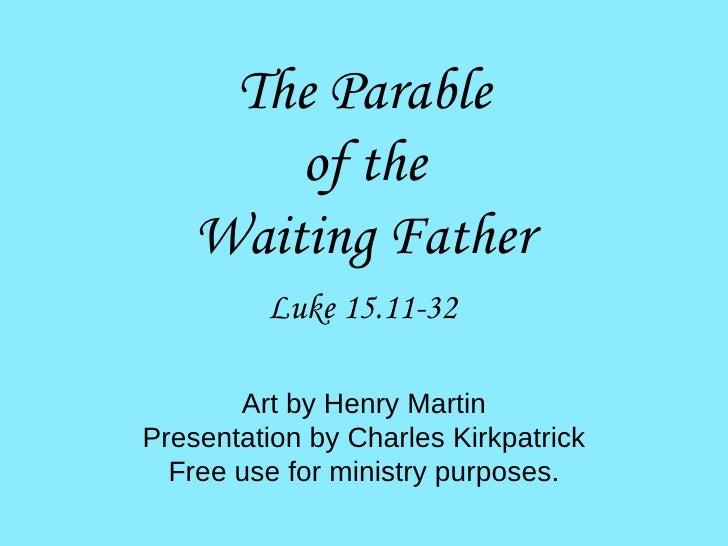 Luke 15.11-32 The Parable of the Waiting Father Art by Henry Martin Presentation by Charles Kirkpatrick Free use for minis...