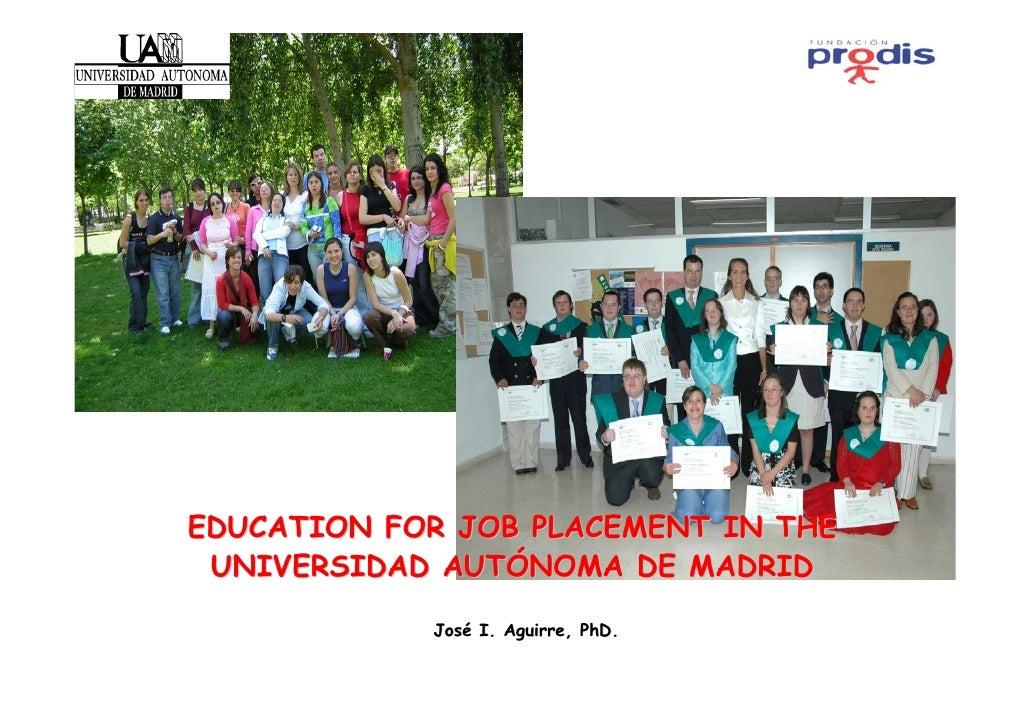 EDUCATION FOR JOB PLACEMENT IN THE  UNIVERSIDAD AUTÓNOMA DE MADRID              José I. Aguirre, PhD.