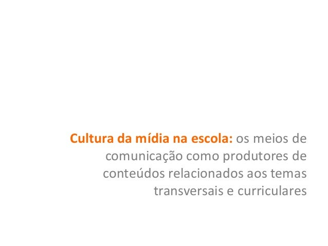 Cultura da mídia na escola: os meios de comunicação como produtores de conteúdos relacionados aos temas transversais e cur...