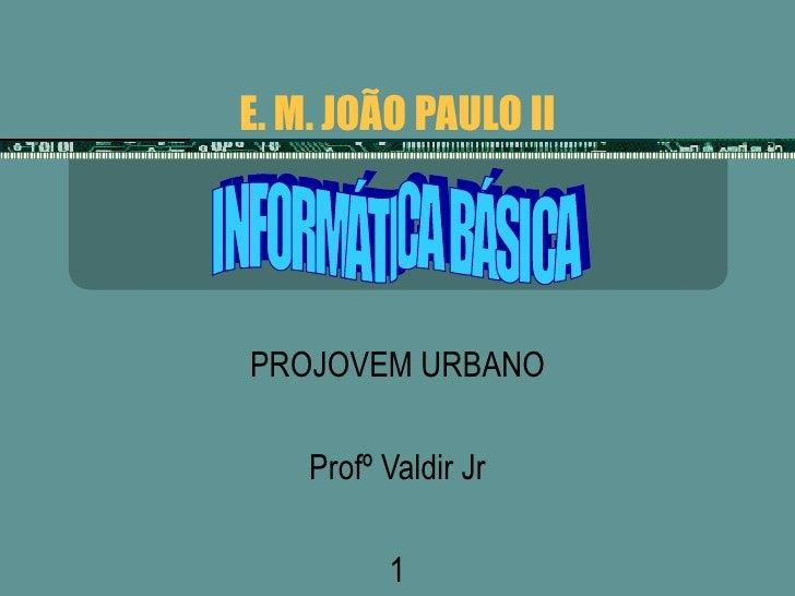 E. M. JOÃO PAULO II PROJOVEM URBANO Profº Valdir Jr 1 INFORMÁTICA BÁSICA