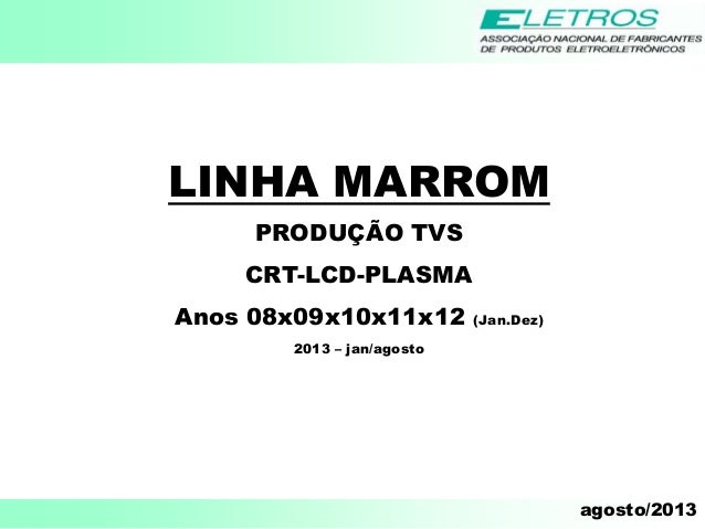 agosto/2013 LINHA MARROM PRODUÇÃO TVS CRT-LCD-PLASMA Anos 08x09x10x11x12 (Jan.Dez) 2013 – jan/agosto