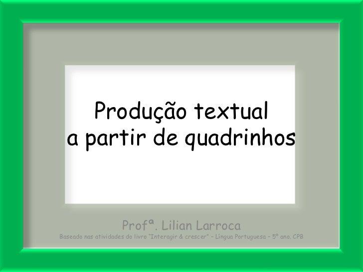 """Produção textual a partir de quadrinhos<br />Profª. Lilian Larroca<br />Baseado nas atividades do livro """"Interagir & cresc..."""