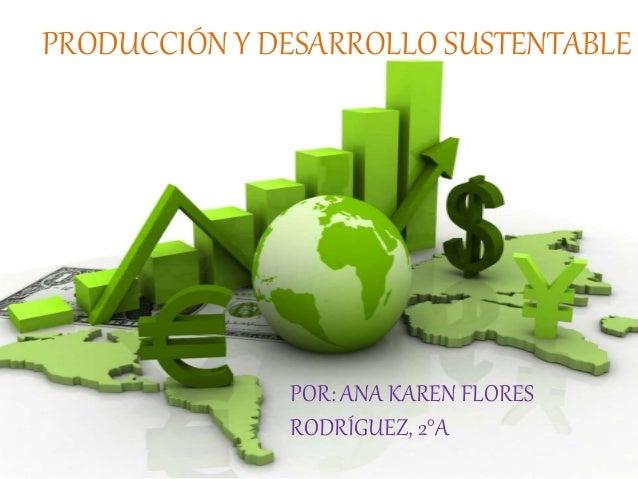PRODUCCIÓN Y DESARROLLO SUSTENTABLE POR: ANA KAREN FLORES RODRÍGUEZ, 2°A