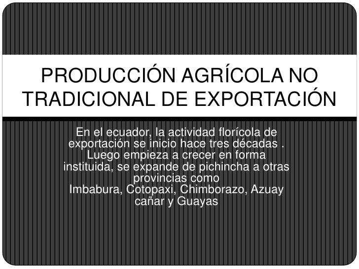 En el ecuador, la actividad florícola de exportación se inicio hace tres décadas . Luego empieza a crecer en forma institu...