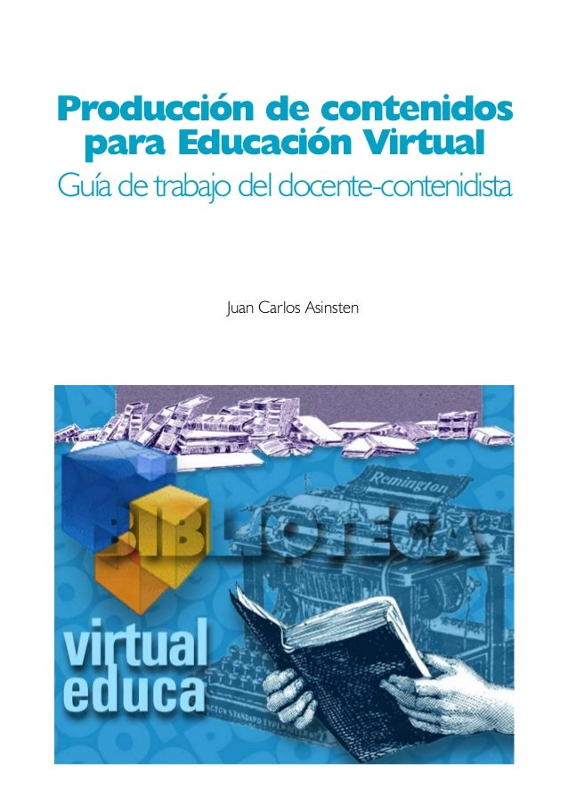Producción de contenidos para Educación Virtual Guía de trabajo del docente-contenidista Juan Carlos Asinsten