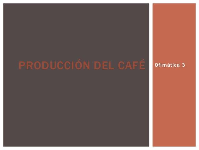 Ofimática 3PRODUCCIÓN DEL CAFÉ