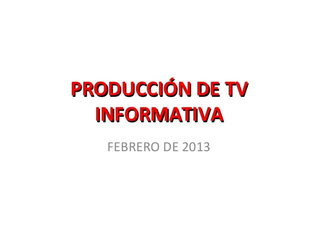 PRODUCCIÓN DE TV  INFORMATIVA   FEBRERO DE 2013