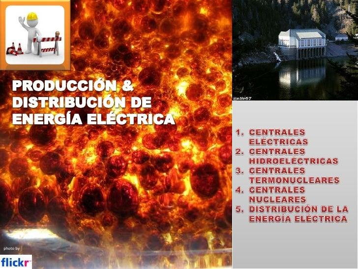 PRODUCCIÓN & DISTRIBUCIÓN DE ENERGÍA ELÉCTRICA<br />CENTRALES ELÉCTRICAS<br />CENTRALES HIDROELÉCTRICAS<br />CENTRALES TER...