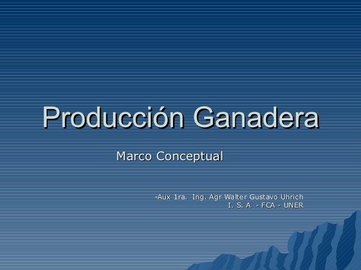 Producción Ganadera Marco Conceptual -Aux 1ra.  Ing. Agr Walter Gustavo Uhrich I. S. A  - FCA - UNER