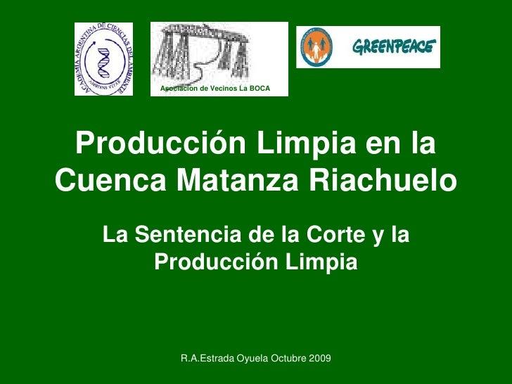 R.A.Estrada Oyuela Octubre 2009<br />Producción Limpia en la Cuenca Matanza Riachuelo<br />La Sentencia de la Corte y la P...