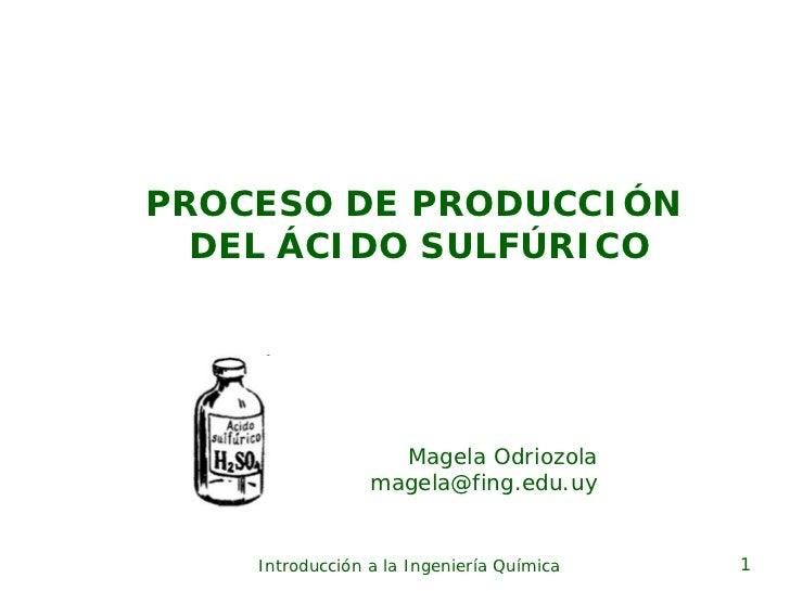 PROCESO DE PRODUCCIÓN   DEL ÁCIDO SULFÚRICO                        Magela Odriozola                  magela@fing.edu.uy   ...