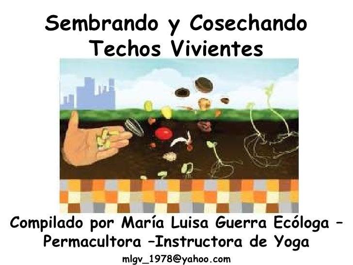 Sembrando y Cosechando Techos Vivientes<br />Compilado por María Luisa Guerra Ecóloga – Permacultora –Instructora de Yoga<...