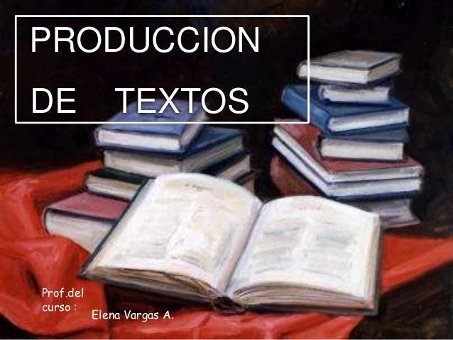 PRODUCCION DE  Prof.del curso :  TEXTOS  Elena Vargas A.