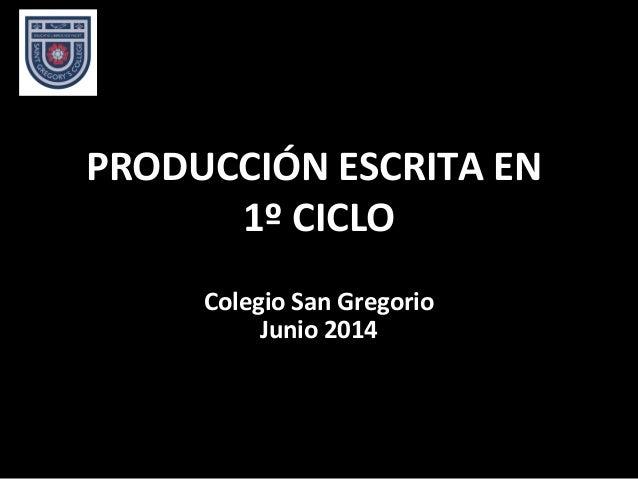 PRODUCCIÓN ESCRITA ENPRODUCCIÓN ESCRITA EN 1º CICLO1º CICLO Colegio San GregorioColegio San Gregorio Junio 2014Junio 2014
