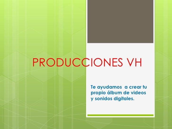 PRODUCCIONES VH       Te ayudamos a crear tu       propio álbum de videos       y sonidos digita