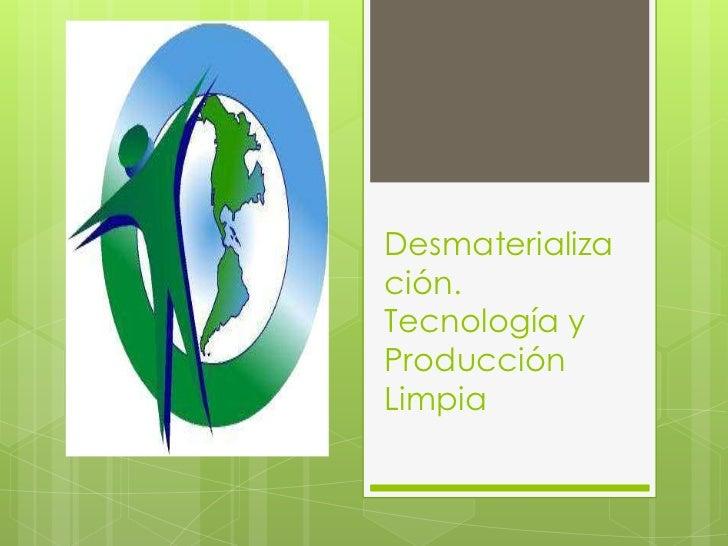 Desmaterialización. Tecnología y Producción Limpia  <br />