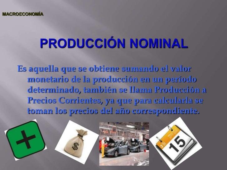MACROECONOMÍA <br />PRODUCCIÓN NOMINAL<br />Es aquella que se obtiene sumando el valor monetario de la producción en un pe...