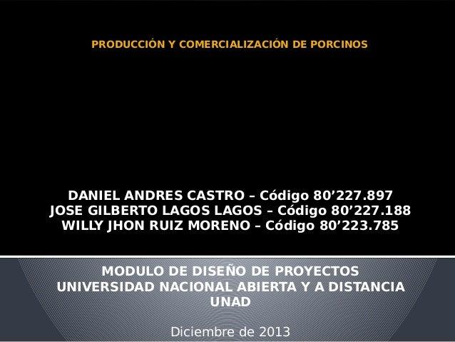 PRODUCCIÓN Y COMERCIALIZACIÓN DE PORCINOS  DANIEL ANDRES CASTRO – Código 80'227.897 JOSE GILBERTO LAGOS LAGOS – Código 80'...