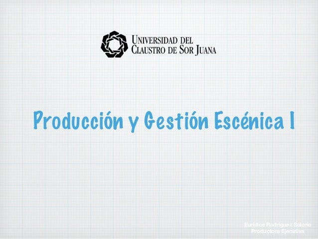Producción y Gestión Escénica I Eurídice Rodríguez Solorio Productora Ejecutiva