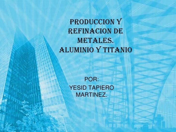 PRODUCCION Y REFINACION DE METALES.ALUMINIO Y TITANIO<br />POR:<br />YESID TAPIERO MARTINEZ.<br />