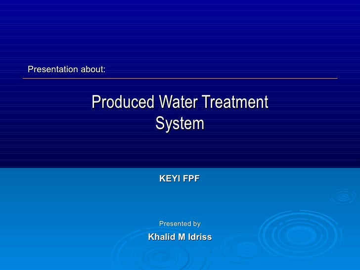 Produced Water Treatment System Presented by Khalid M Idriss KEYI FPF Presentation about:
