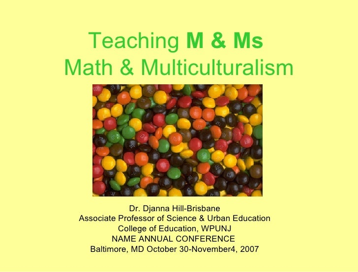 Teaching  M & Ms   Math & Multiculturalism Dr. Djanna Hill-Brisbane Associate Professor of Science & Urban Education Colle...