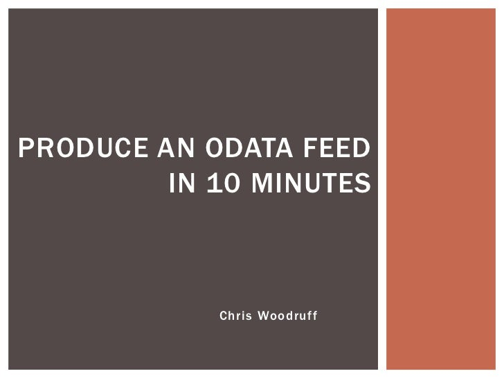 PRODUCE AN ODATA FEED         IN 10 MINUTES            Chris Woodruff