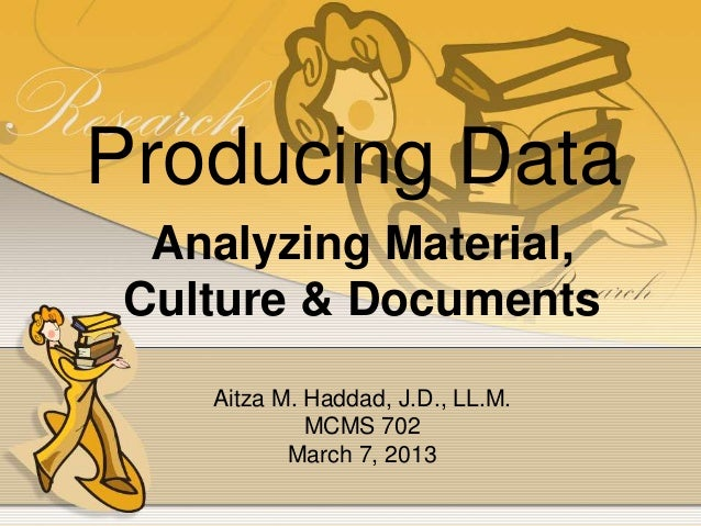Producing DataAnalyzing Material,Culture & DocumentsAitza M. Haddad, J.D., LL.M.MCMS 702March 7, 2013