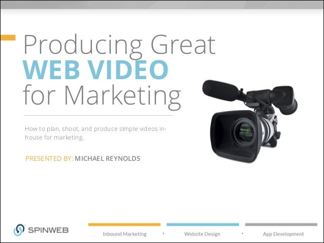 Producing Great WEB VIDEO for Marketing How to plan, shoot, and produce simple videos in- house for marketing. PRESENTED B...