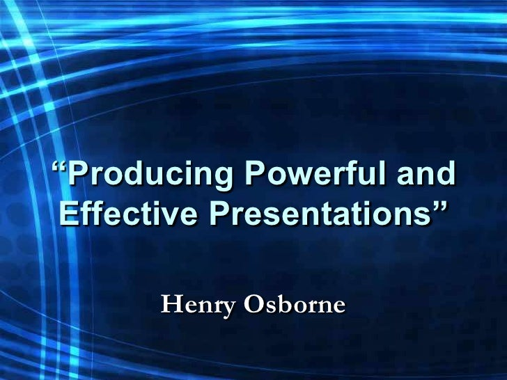 """""""Producing Powerful andEffective Presentations""""      Henry Osborne"""