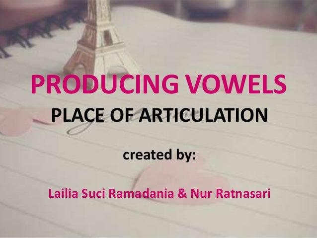 PRODUCING VOWELS PLACE OF ARTICULATION created by: Lailia Suci Ramadania & Nur Ratnasari