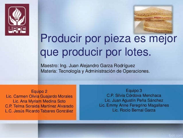 Producir por pieza es mejor que producir por lotes. Maestro: Ing. Juan Alejandro Garza Rodríguez Materia: Tecnología y Adm...