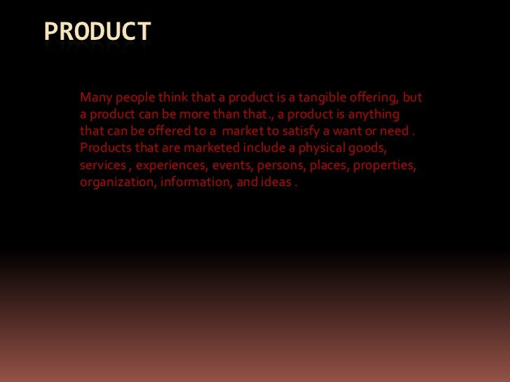 PRODUCT  Many people think that a product is a tangible offering, but  a product can be more than that., a product is anyt...