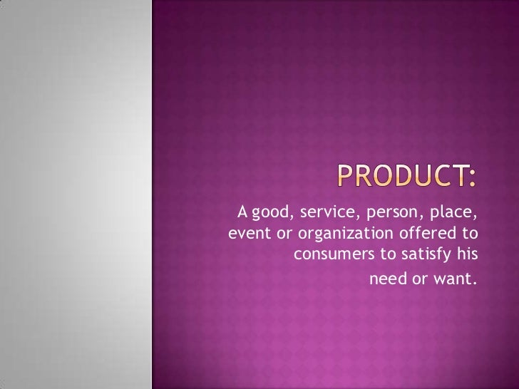 A good, service, person, place,event or organization offered to        consumers to satisfy his                  need or w...