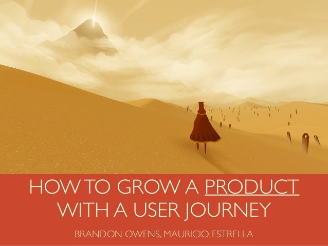 VIDEOHOWTO GROW A PRODUCT WITH A USER JOURNEY BRANDON OWENS, MAURICIO ESTRELLA