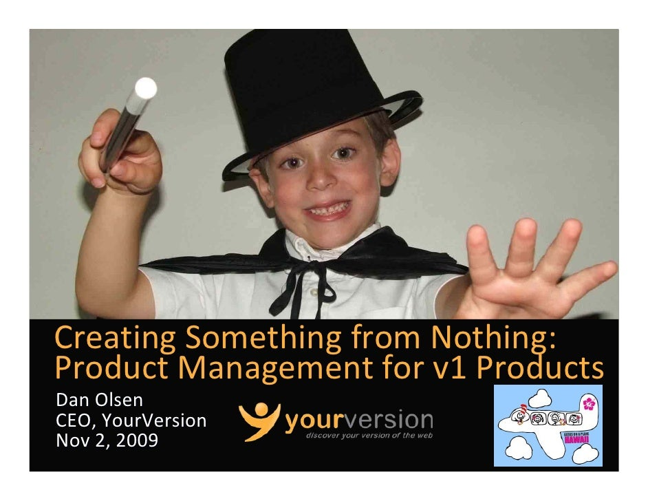 Creating Something from Nothing: Product Management for v1 Products Dan Olsen CEO, YourVersion Nov 2, 2009                ...