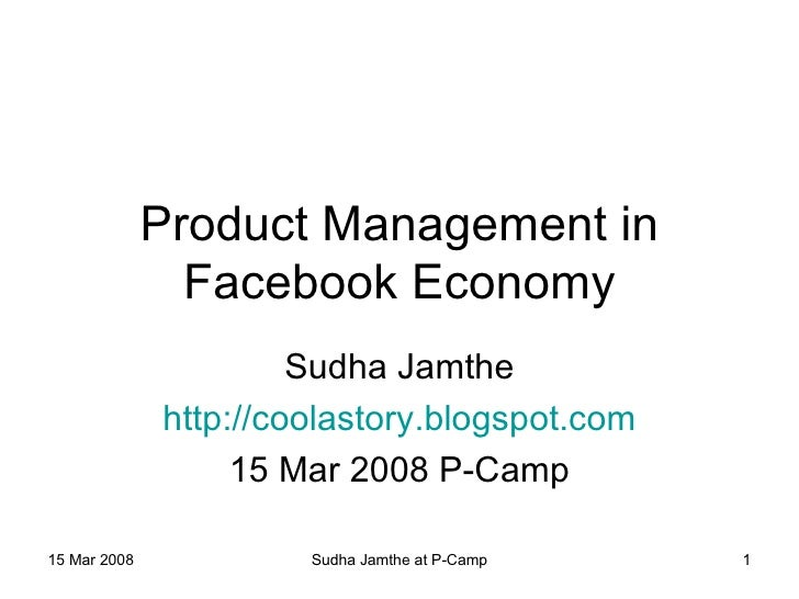 Product Management in Facebook Economy Sudha Jamthe http://coolastory.blogspot.com 15 Mar 2008 P-Camp