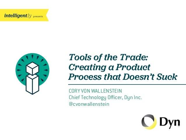 presentsCORY VON WALLENSTEINChief Technology Officer, Dyn Inc.@cvonwallensteinTools of the Trade:Creating a ProductProcess t...