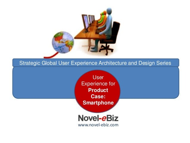 Architecting Product User Experience Case: Smartphone User Experience for Product Case: Smartphone www.novel-ebiz.com Stra...