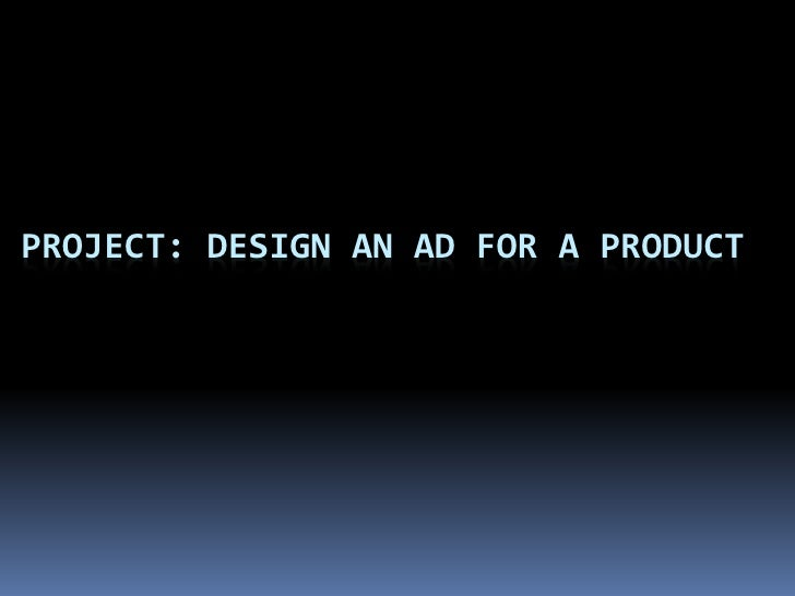 PROJECT: DESIGN AN AD FOR A PRODUCT