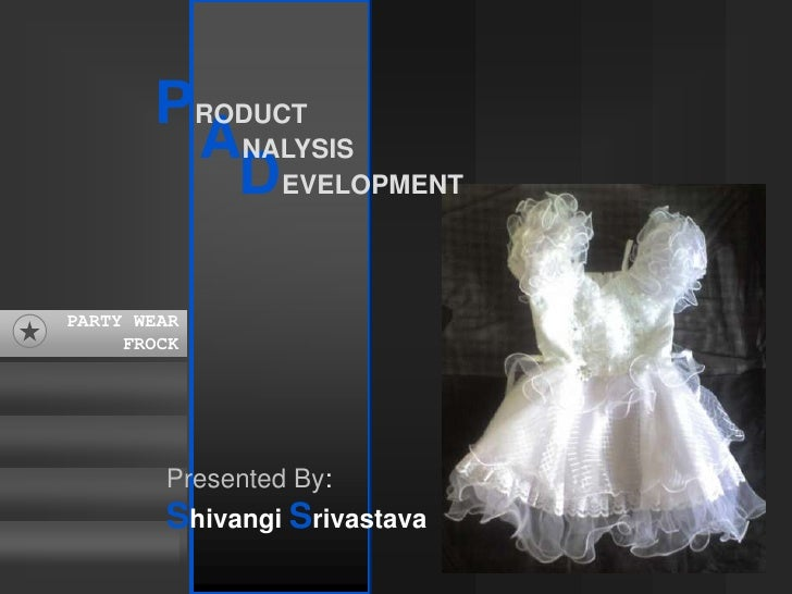 PRODUCT<br />ANALYSIS<br />DEVELOPMENT<br />PARTY WEAR<br />FROCK<br />PARTY WEAR<br />FROCK<br />Presented By:<br />Shiva...