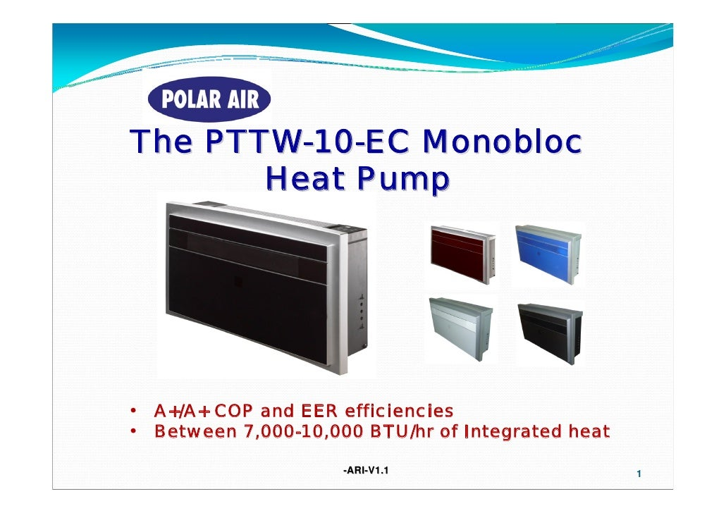 The PTTW-10-EC Monobloc       Heat Pump•   A+/A+ COP and EER efficiencies•   Between 7,000-10,000 BTU/hr of Integrated hea...