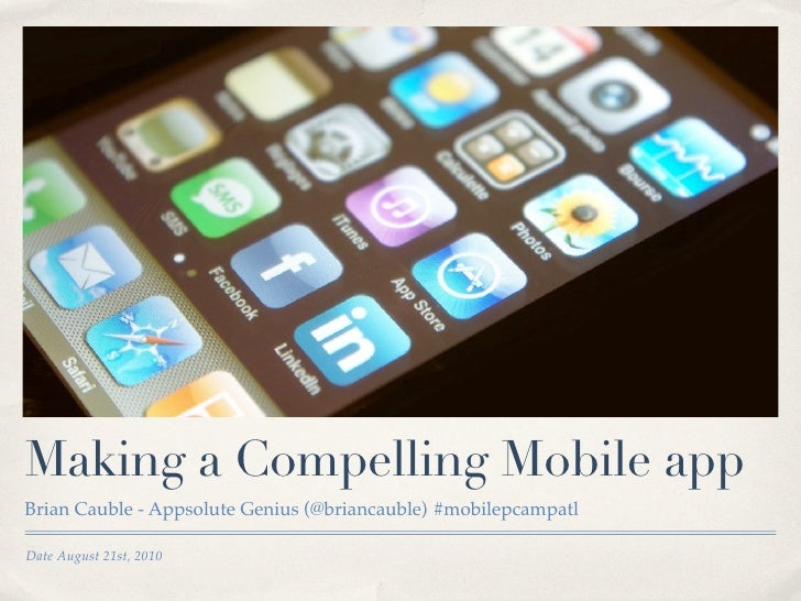 Making a Compelling Mobile app Brian Cauble - Appsolute Genius (@briancauble) #mobilepcampatl  Date August 21st, 2010