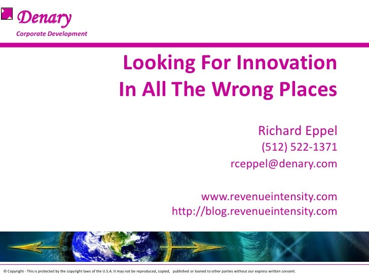Looking For InnovationIn All The Wrong PlacesRichard Eppel(512) 522-1371rceppel@denary.comwww.revenueintensity.com   http:...