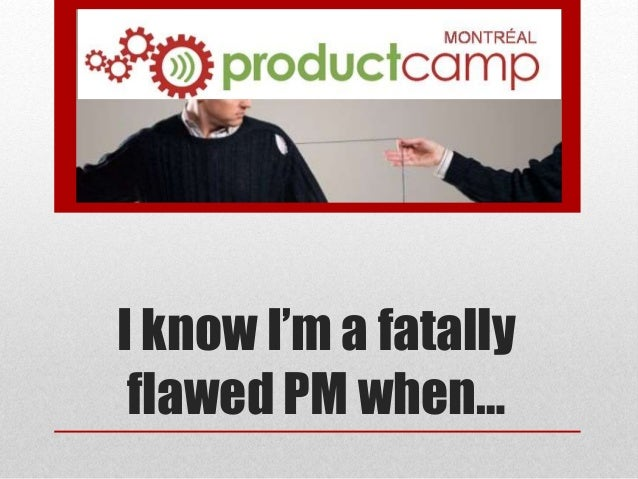 I know I'm a fatally flawed PM when…