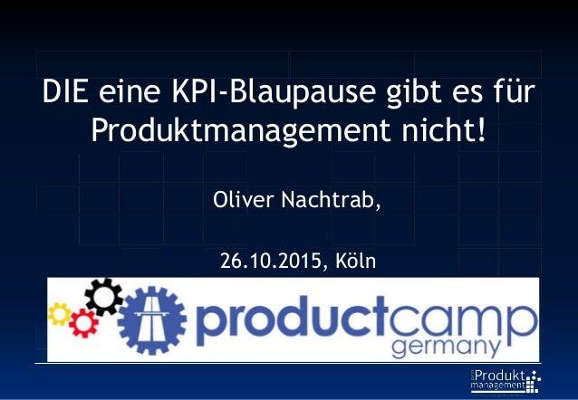 DIE eine KPI-Blaupause gibt es für Produktmanagement nicht! Oliver Nachtrab, Coach und CEO proProduktmanagement GbR 26.10....