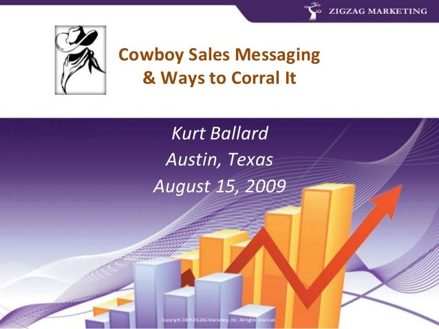Copyright 2009 ZIGZAG Marketing, Inc. All rights reserved. Cowboy Sales Messaging & Ways to Corral It Kurt Ballard Austin,...