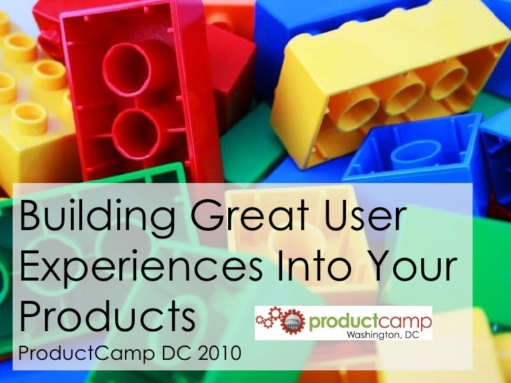 Building Great User Experiences Into Your Products ProductCamp DC 2010