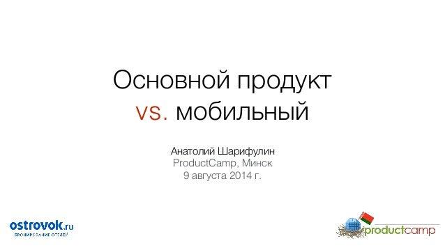 Основной продукт  vs. мобильный Анатолий Шарифулин ProductCamp, Минск 9 августа 2014 г.