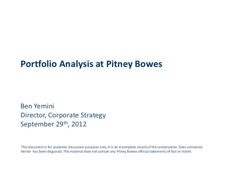 Portfolio Analysis at Pitney BowesBen YeminiDirector, Corporate StrategySeptember 29th, 2012This document is for academic ...